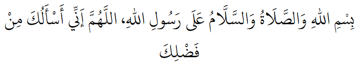 In the name of Allah, and peace and blessings be upon the Messenger of Allah. O Allah, I ask of you from Your bounty.